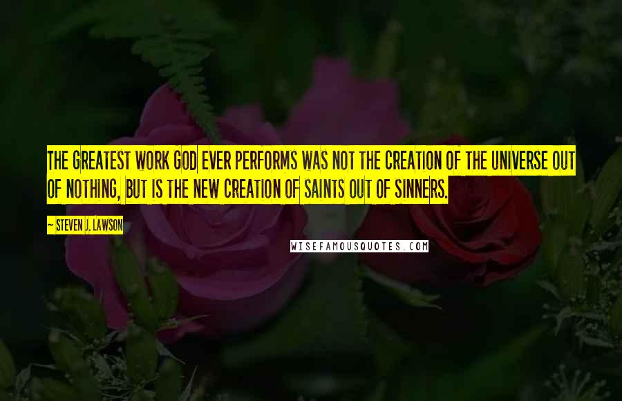 Steven J. Lawson quotes: The greatest work God ever performs was not the creation of the universe out of nothing, but is the new creation of saints out of sinners.