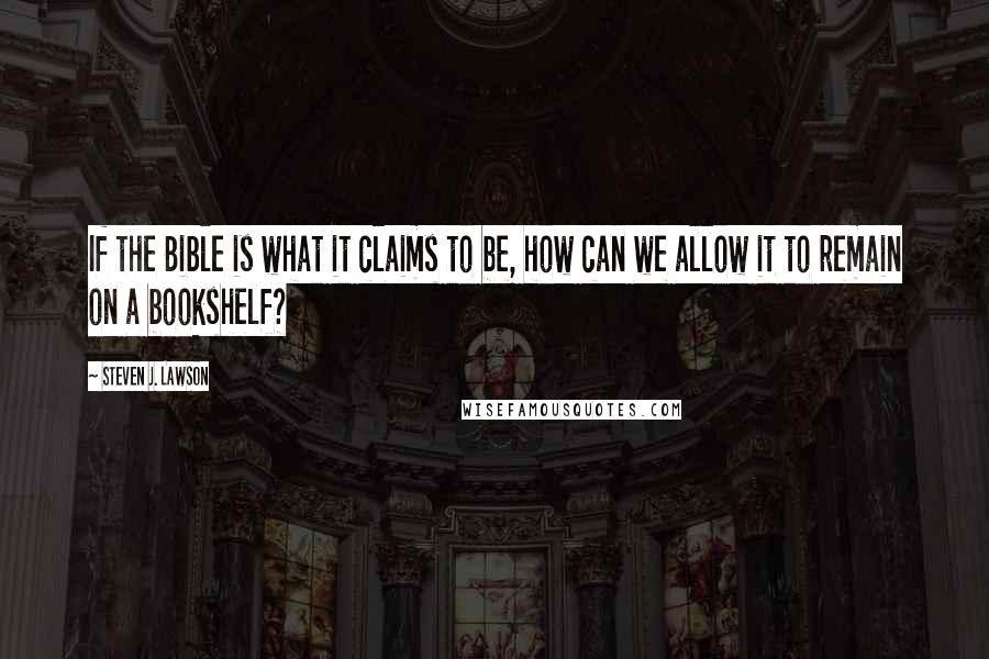 Steven J. Lawson quotes: If the Bible is what it claims to be, how can we allow it to remain on a bookshelf?