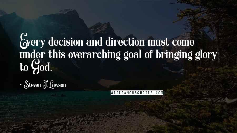 Steven J. Lawson quotes: Every decision and direction must come under this overarching goal of bringing glory to God.