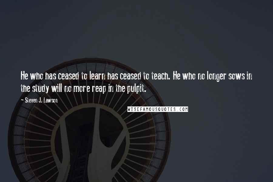 Steven J. Lawson quotes: He who has ceased to learn has ceased to teach. He who no longer sows in the study will no more reap in the pulpit.