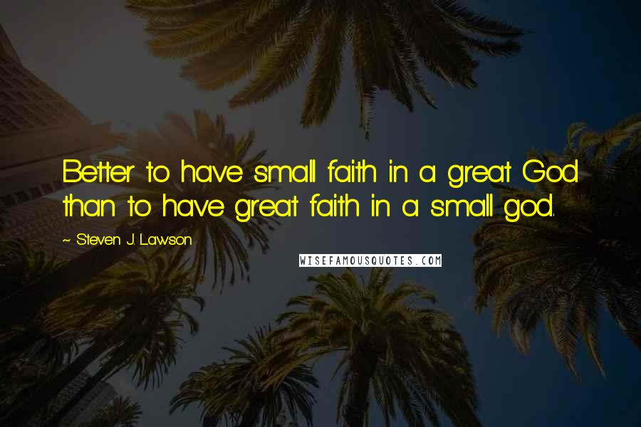 Steven J. Lawson quotes: Better to have small faith in a great God than to have great faith in a small god.