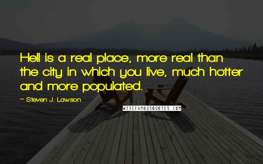 Steven J. Lawson quotes: Hell is a real place, more real than the city in which you live, much hotter and more populated.