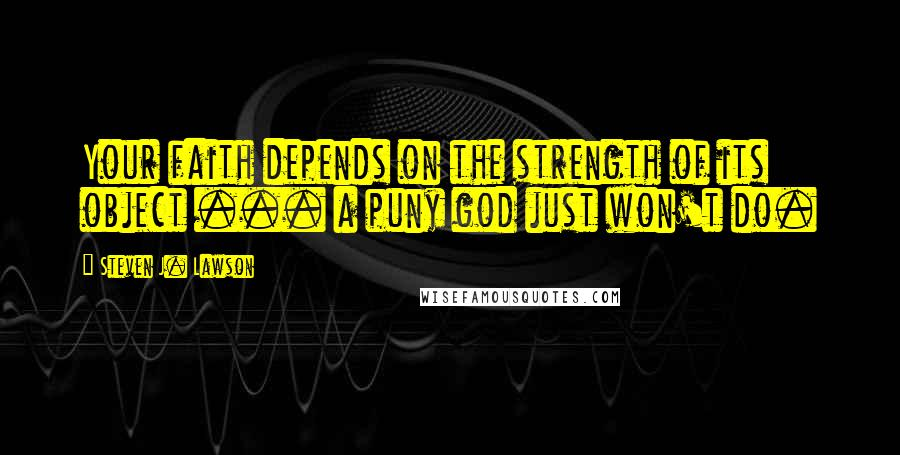Steven J. Lawson quotes: Your faith depends on the strength of its object ... a puny god just won't do.