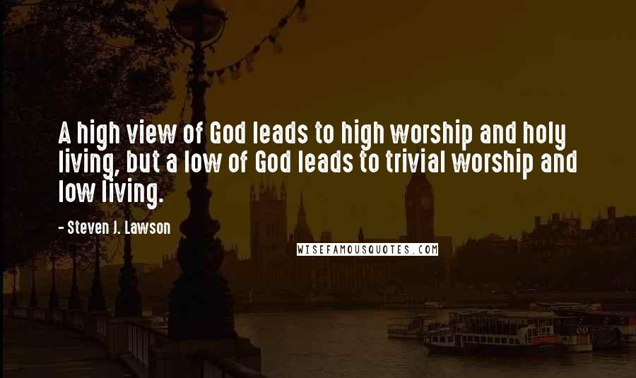 Steven J. Lawson quotes: A high view of God leads to high worship and holy living, but a low of God leads to trivial worship and low living.