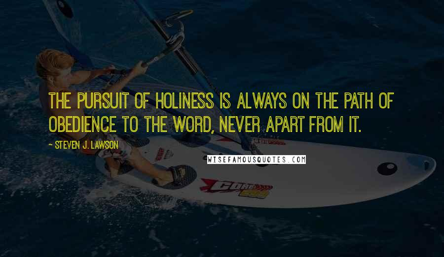 Steven J. Lawson quotes: The pursuit of holiness is always on the path of obedience to the Word, never apart from it.
