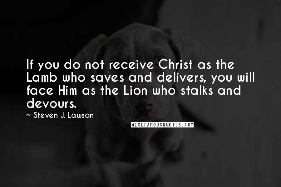Steven J. Lawson quotes: If you do not receive Christ as the Lamb who saves and delivers, you will face Him as the Lion who stalks and devours.