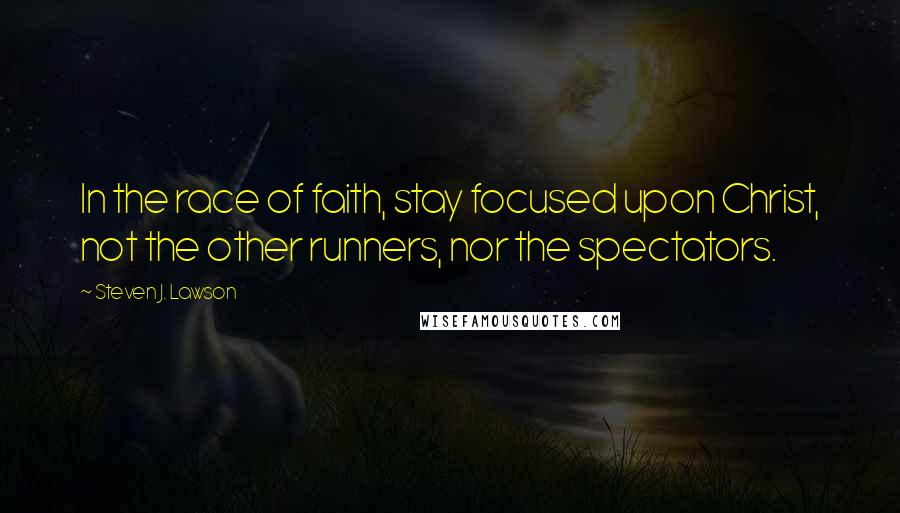 Steven J. Lawson quotes: In the race of faith, stay focused upon Christ, not the other runners, nor the spectators.