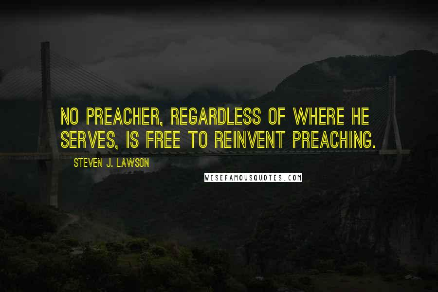 Steven J. Lawson quotes: No preacher, regardless of where he serves, is free to reinvent preaching.