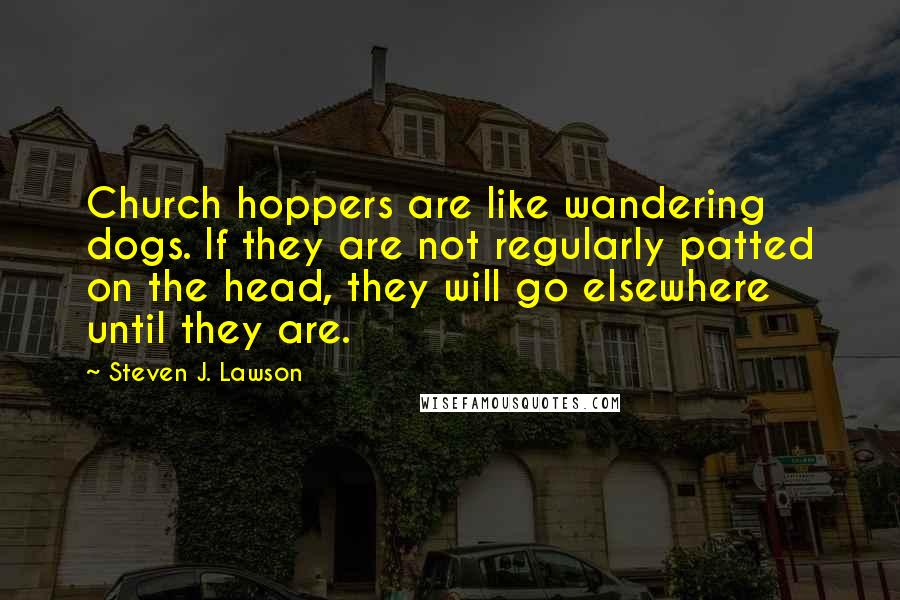 Steven J. Lawson quotes: Church hoppers are like wandering dogs. If they are not regularly patted on the head, they will go elsewhere until they are.