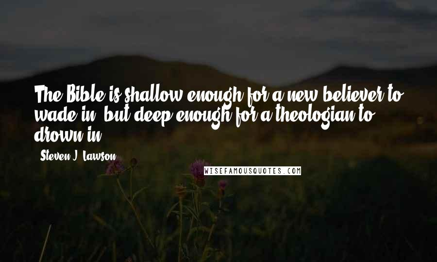 Steven J. Lawson quotes: The Bible is shallow enough for a new believer to wade in, but deep enough for a theologian to drown in.