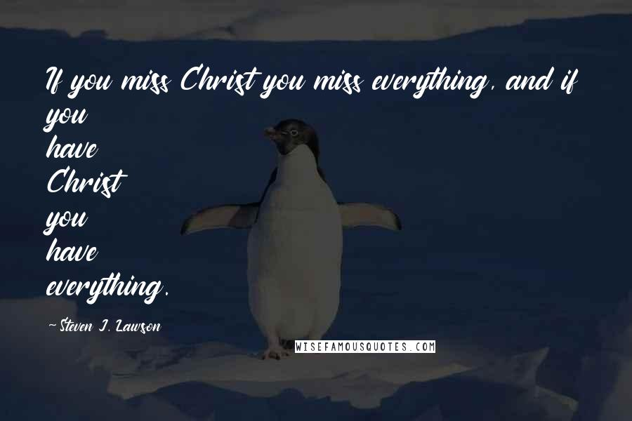 Steven J. Lawson quotes: If you miss Christ you miss everything, and if you have Christ you have everything.
