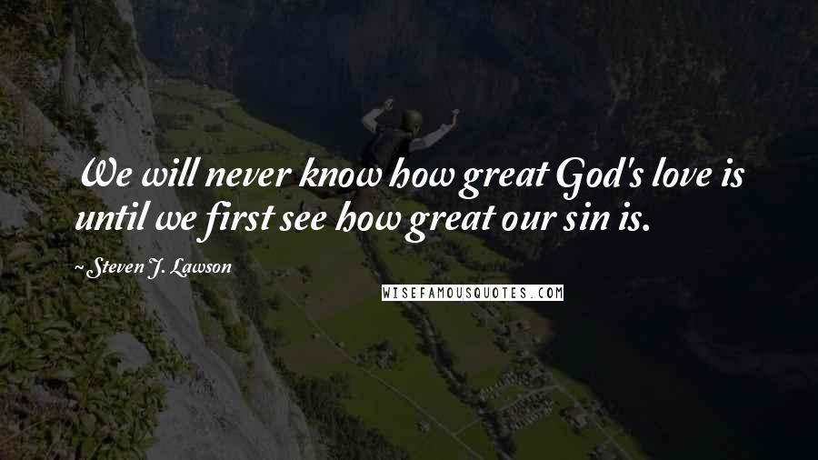 Steven J. Lawson quotes: We will never know how great God's love is until we first see how great our sin is.