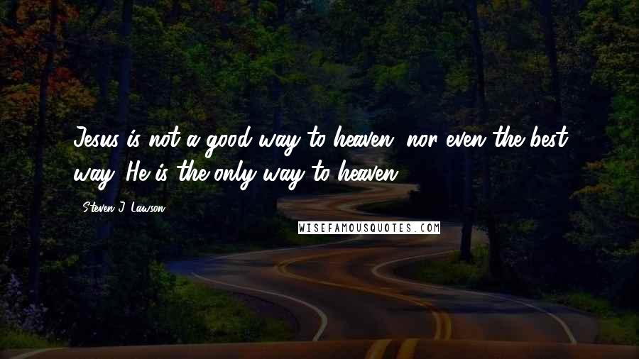 Steven J. Lawson quotes: Jesus is not a good way to heaven, nor even the best way. He is the only way to heaven.