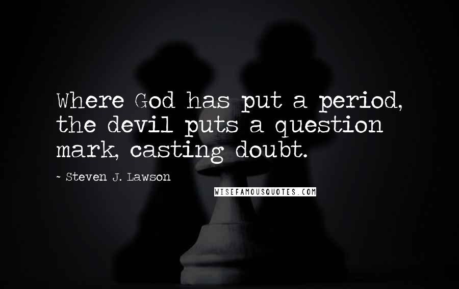 Steven J. Lawson quotes: Where God has put a period, the devil puts a question mark, casting doubt.