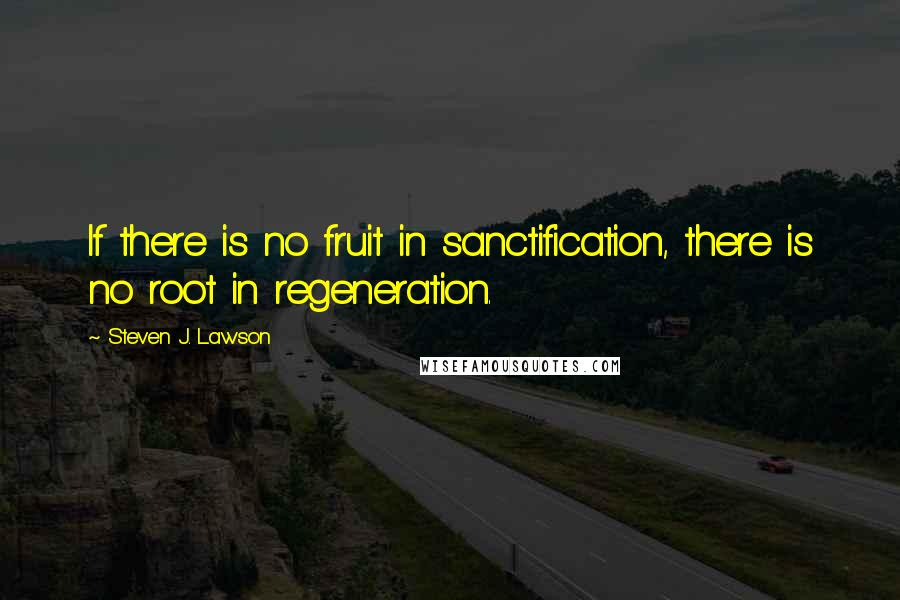 Steven J. Lawson quotes: If there is no fruit in sanctification, there is no root in regeneration.