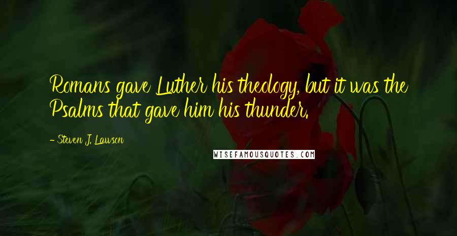 Steven J. Lawson quotes: Romans gave Luther his theology, but it was the Psalms that gave him his thunder.