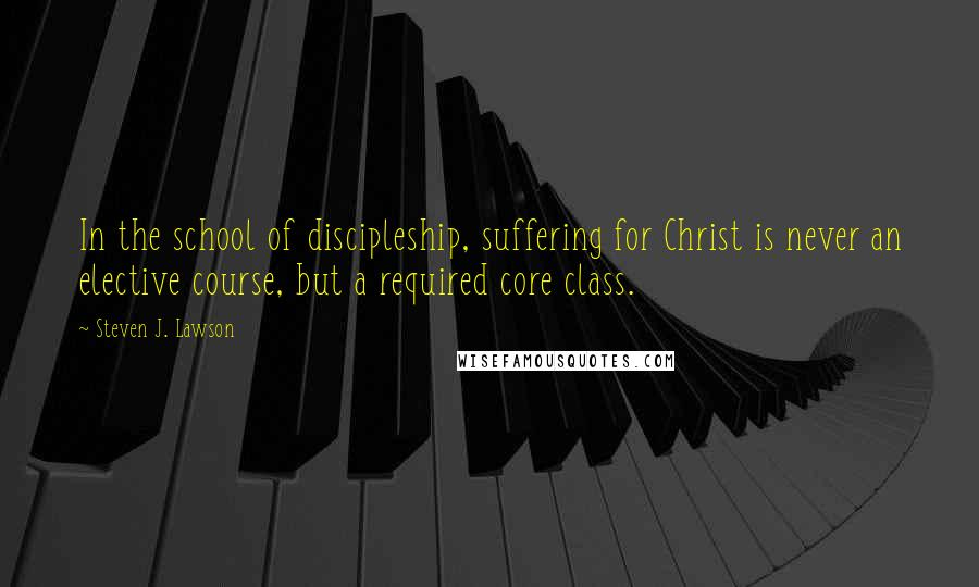 Steven J. Lawson quotes: In the school of discipleship, suffering for Christ is never an elective course, but a required core class.