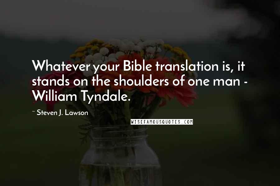 Steven J. Lawson quotes: Whatever your Bible translation is, it stands on the shoulders of one man - William Tyndale.