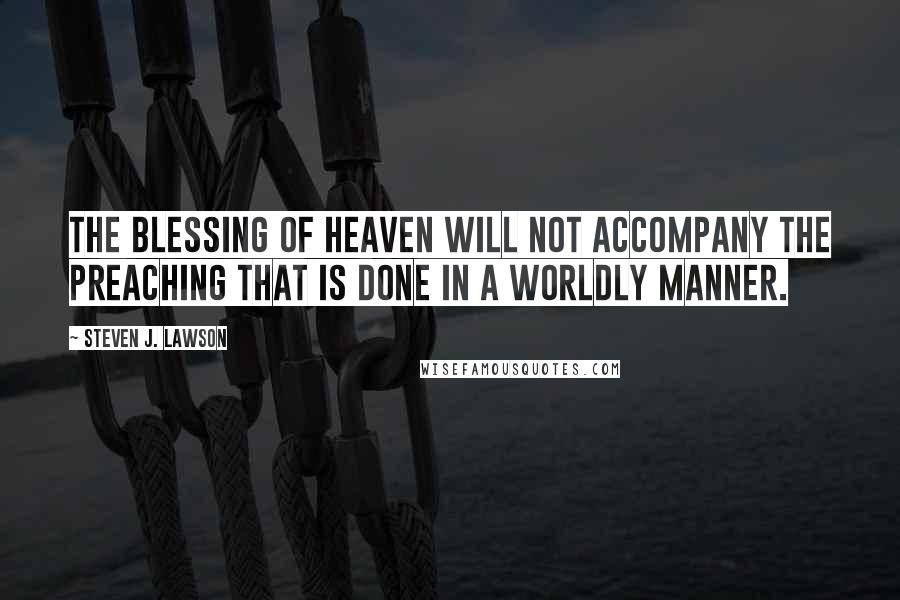 Steven J. Lawson quotes: The blessing of heaven will not accompany the preaching that is done in a worldly manner.