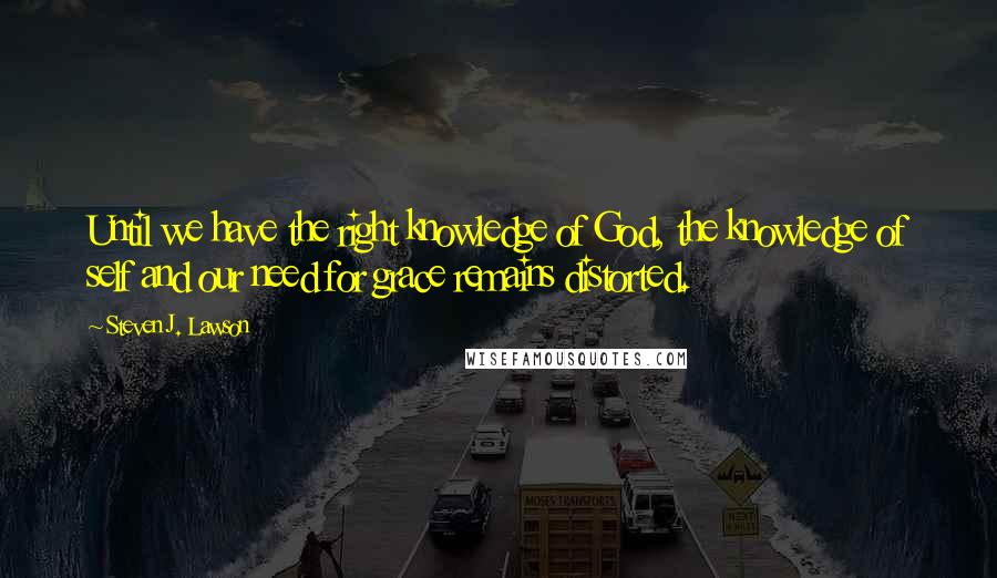 Steven J. Lawson quotes: Until we have the right knowledge of God, the knowledge of self and our need for grace remains distorted.