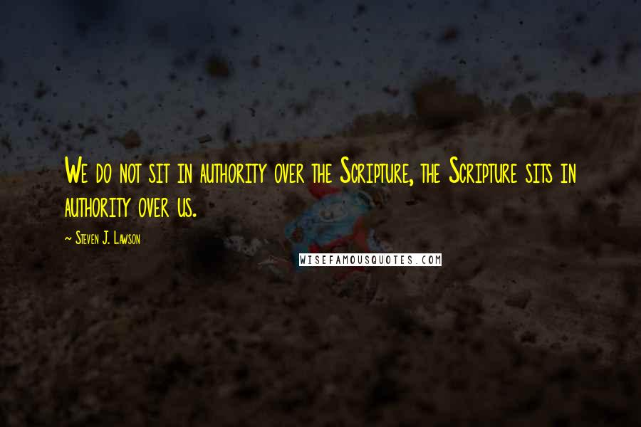 Steven J. Lawson quotes: We do not sit in authority over the Scripture, the Scripture sits in authority over us.