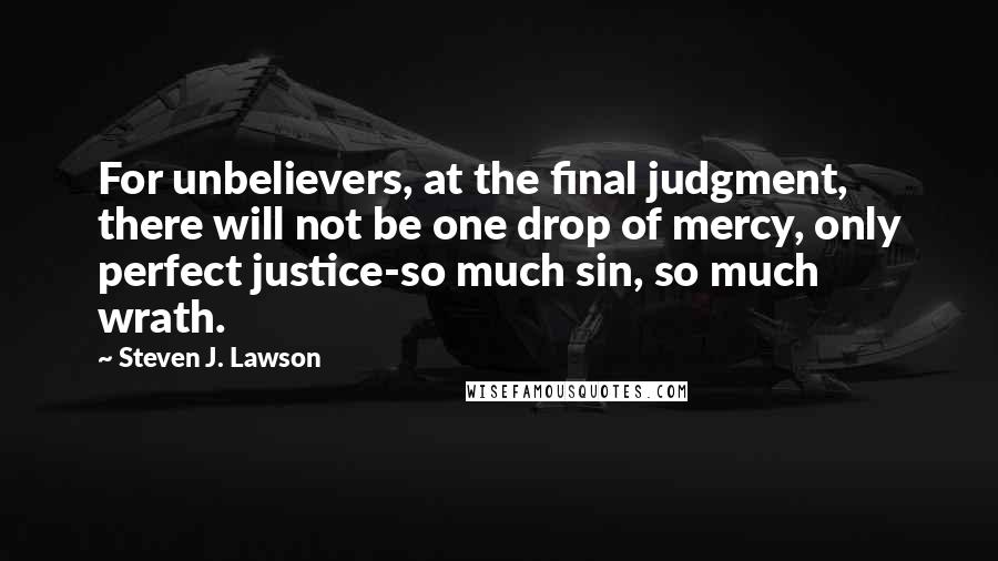 Steven J. Lawson quotes: For unbelievers, at the final judgment, there will not be one drop of mercy, only perfect justice-so much sin, so much wrath.