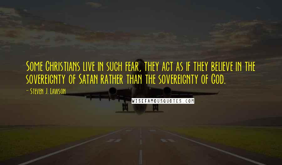 Steven J. Lawson quotes: Some Christians live in such fear, they act as if they believe in the sovereignty of Satan rather than the sovereignty of God.