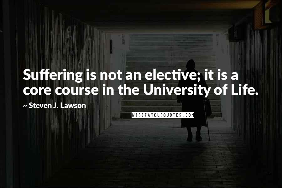 Steven J. Lawson quotes: Suffering is not an elective; it is a core course in the University of Life.