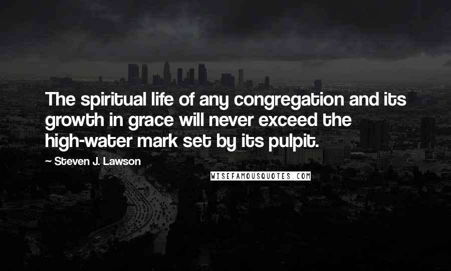 Steven J. Lawson quotes: The spiritual life of any congregation and its growth in grace will never exceed the high-water mark set by its pulpit.