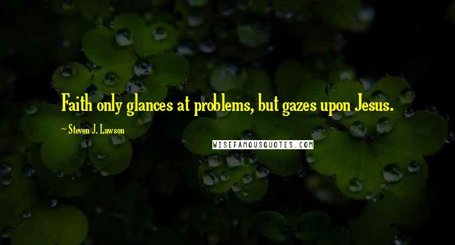 Steven J. Lawson quotes: Faith only glances at problems, but gazes upon Jesus.