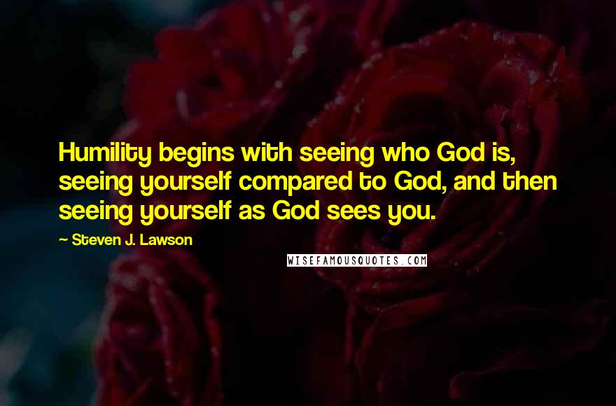 Steven J. Lawson quotes: Humility begins with seeing who God is, seeing yourself compared to God, and then seeing yourself as God sees you.