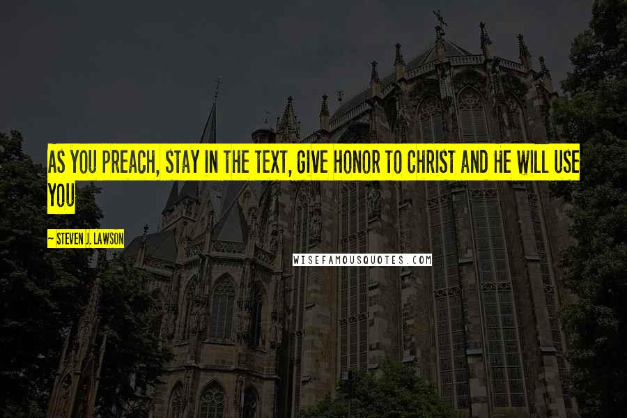 Steven J. Lawson quotes: As you preach, stay in the text, give honor to Christ and He will use you