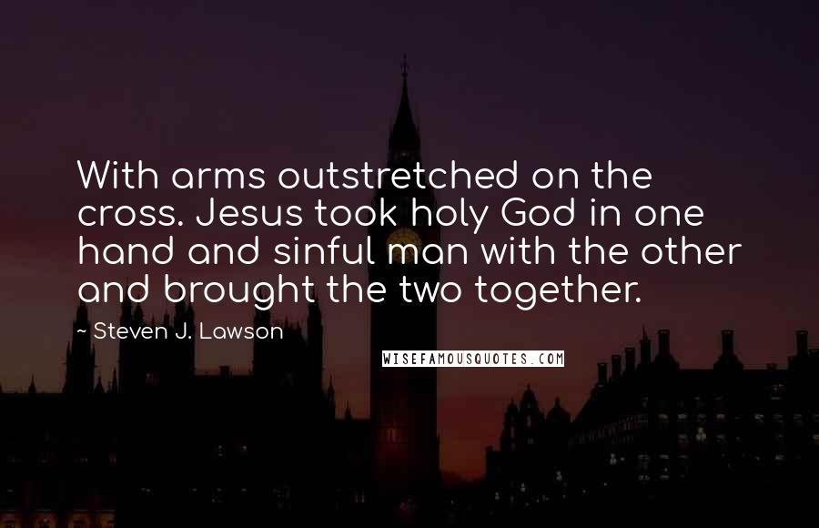 Steven J. Lawson quotes: With arms outstretched on the cross. Jesus took holy God in one hand and sinful man with the other and brought the two together.
