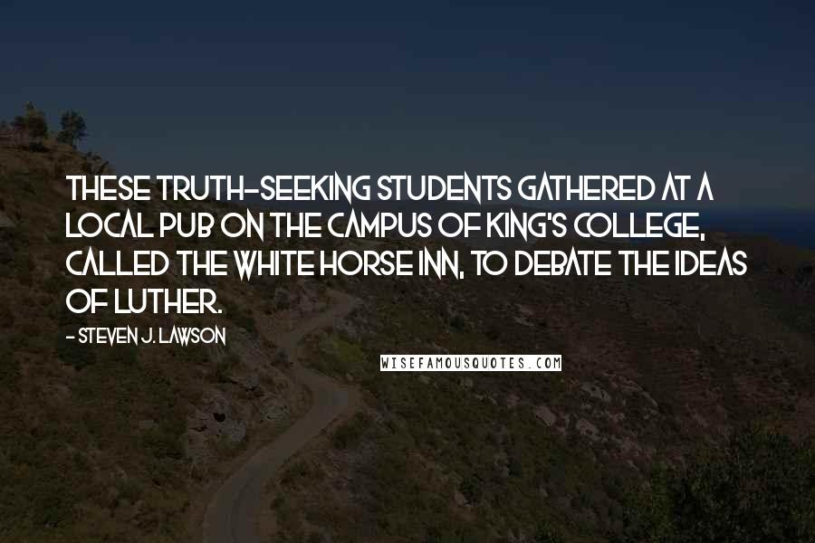 Steven J. Lawson quotes: These truth-seeking students gathered at a local pub on the campus of King's College, called the White Horse Inn, to debate the ideas of Luther.