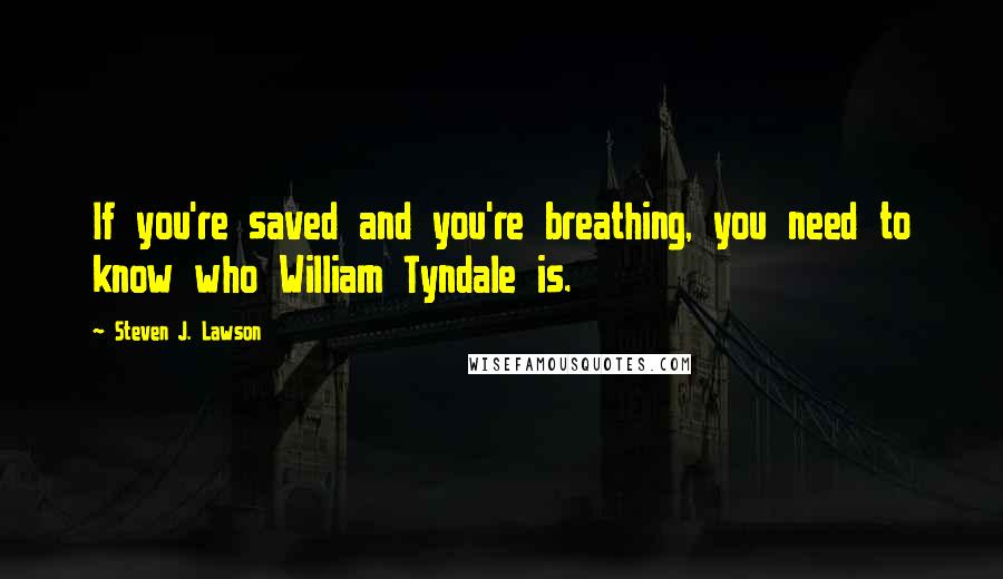 Steven J. Lawson quotes: If you're saved and you're breathing, you need to know who William Tyndale is.