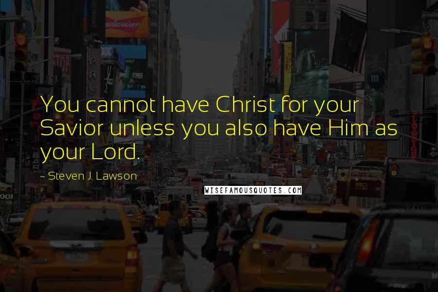 Steven J. Lawson quotes: You cannot have Christ for your Savior unless you also have Him as your Lord.