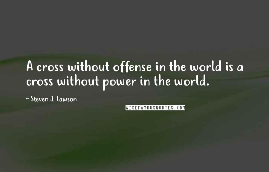 Steven J. Lawson quotes: A cross without offense in the world is a cross without power in the world.