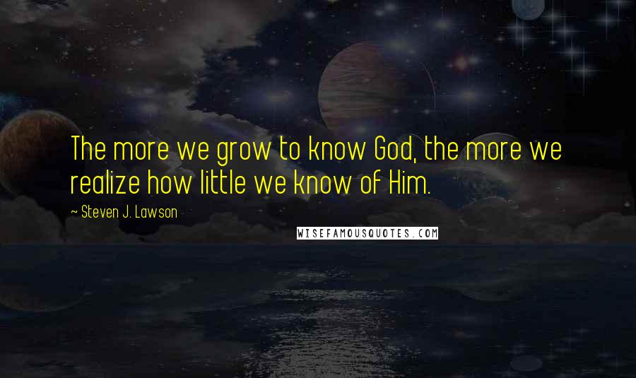 Steven J. Lawson quotes: The more we grow to know God, the more we realize how little we know of Him.