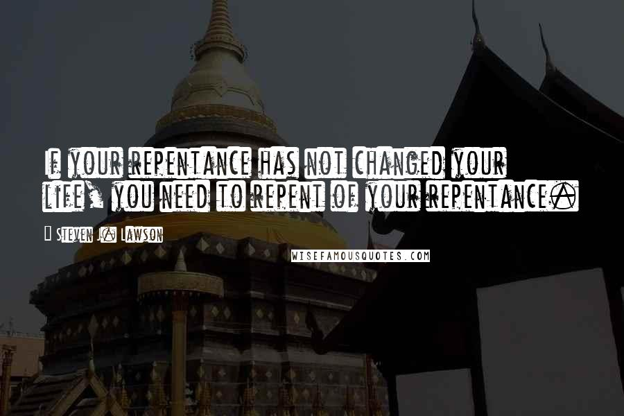 Steven J. Lawson quotes: If your repentance has not changed your life, you need to repent of your repentance.