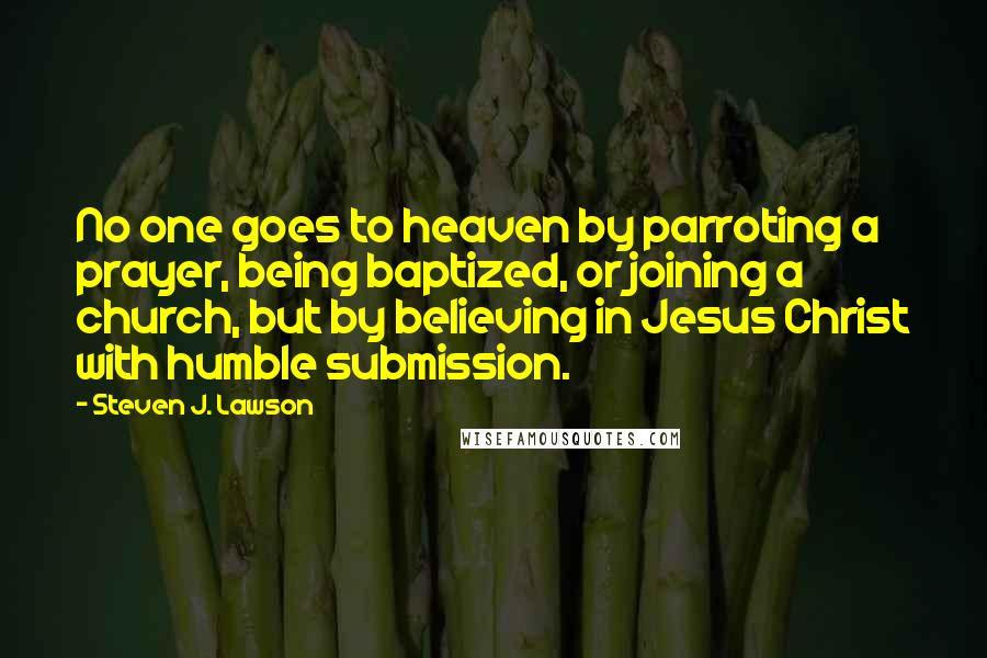 Steven J. Lawson quotes: No one goes to heaven by parroting a prayer, being baptized, or joining a church, but by believing in Jesus Christ with humble submission.