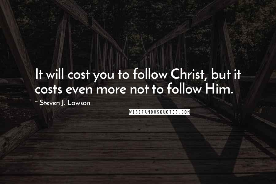 Steven J. Lawson quotes: It will cost you to follow Christ, but it costs even more not to follow Him.