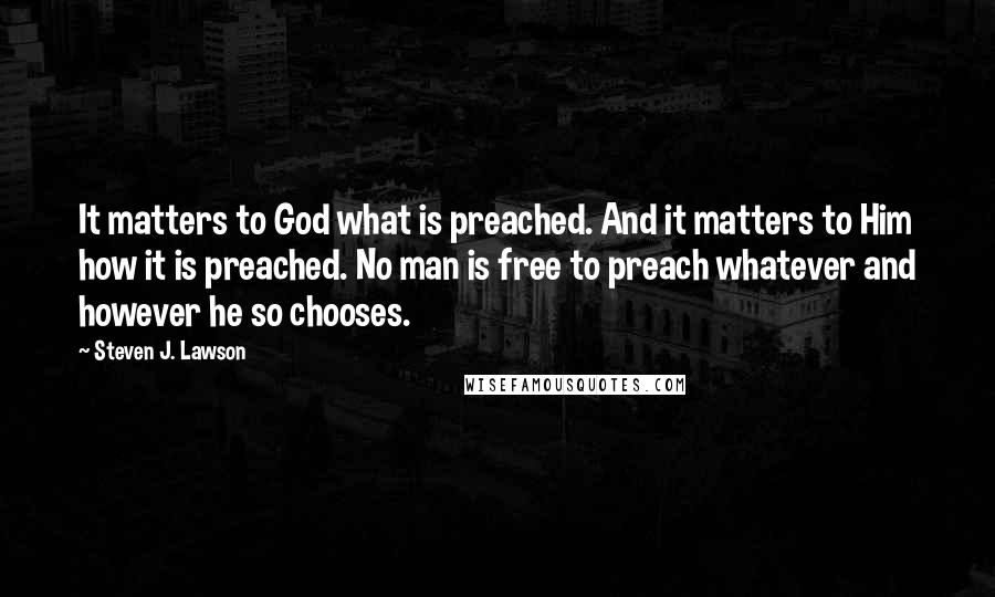 Steven J. Lawson quotes: It matters to God what is preached. And it matters to Him how it is preached. No man is free to preach whatever and however he so chooses.
