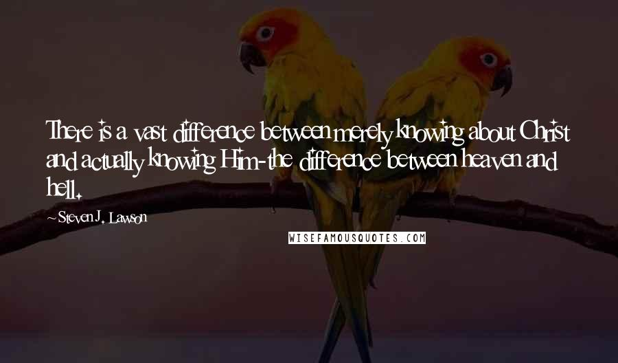 Steven J. Lawson quotes: There is a vast difference between merely knowing about Christ and actually knowing Him-the difference between heaven and hell.