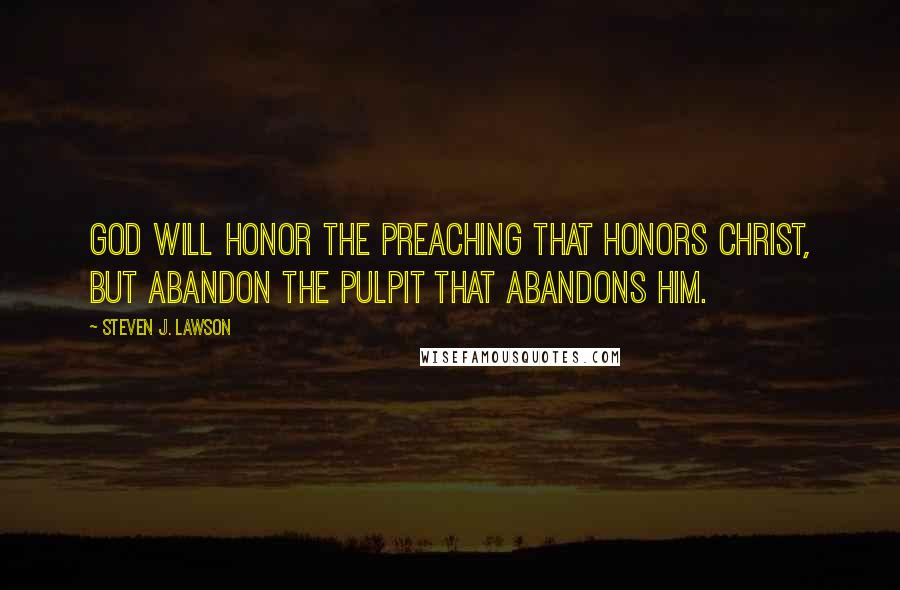 Steven J. Lawson quotes: God will honor the preaching that honors Christ, but abandon the pulpit that abandons Him.