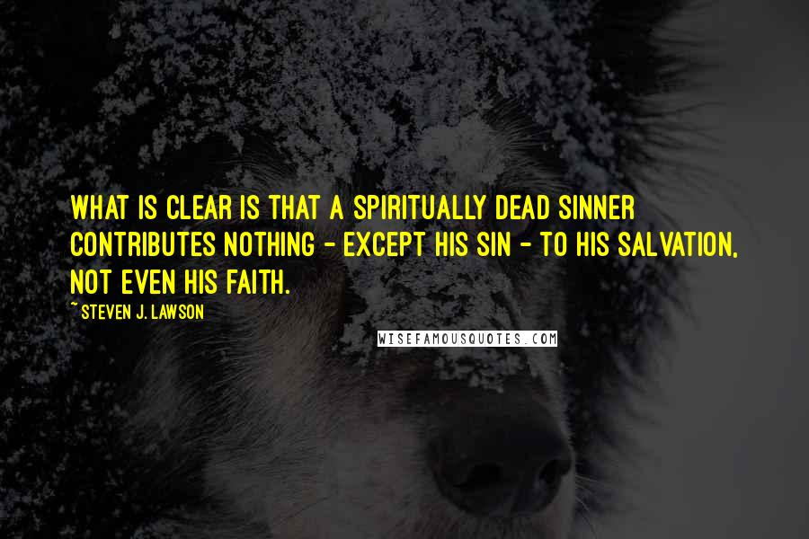 Steven J. Lawson quotes: What is clear is that a spiritually dead sinner contributes nothing - except his sin - to His salvation, not even his faith.
