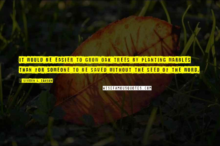 Steven J. Lawson quotes: It would be easier to grow oak trees by planting marbles than for someone to be saved without the seed of the word.