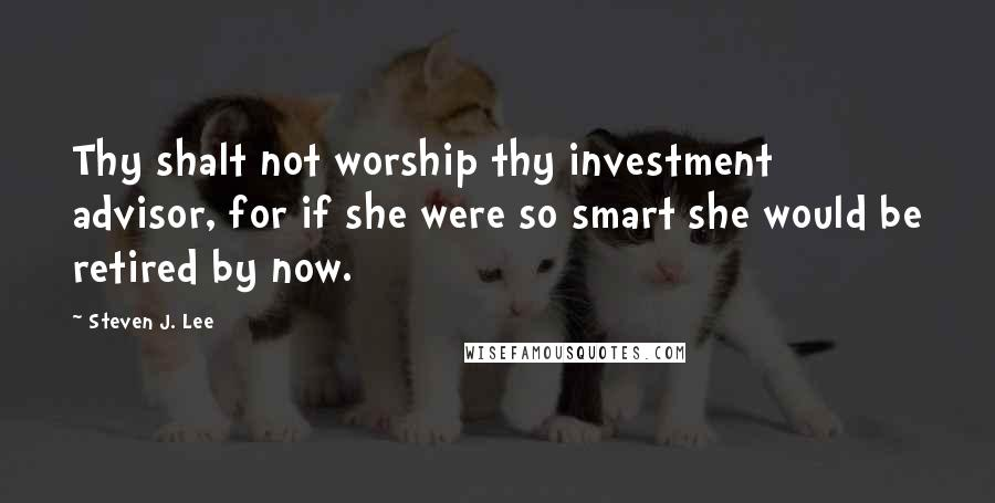 Steven J. Lee quotes: Thy shalt not worship thy investment advisor, for if she were so smart she would be retired by now.