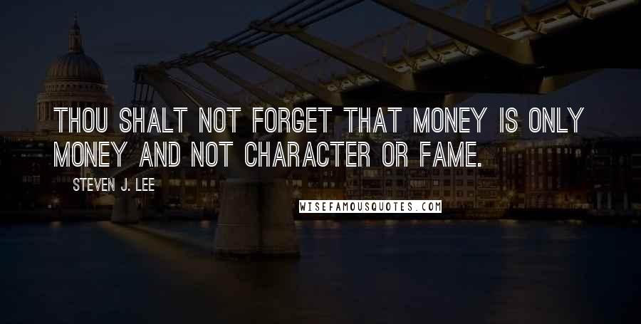 Steven J. Lee quotes: Thou shalt not forget that money is only money and not character or fame.