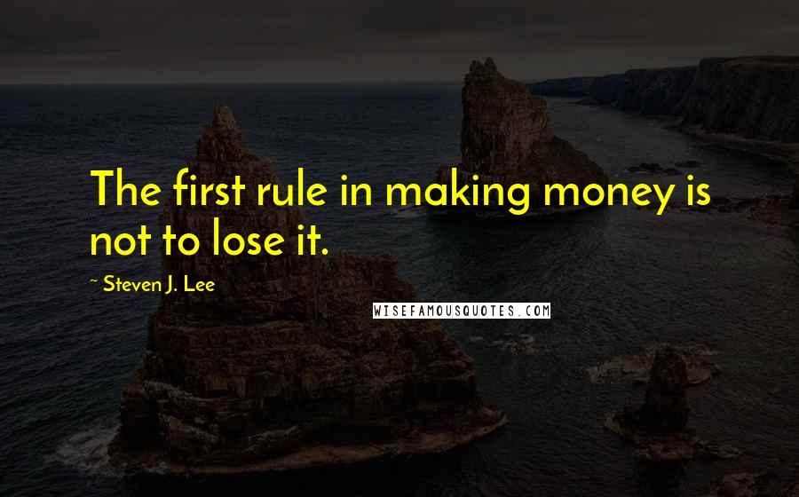 Steven J. Lee quotes: The first rule in making money is not to lose it.