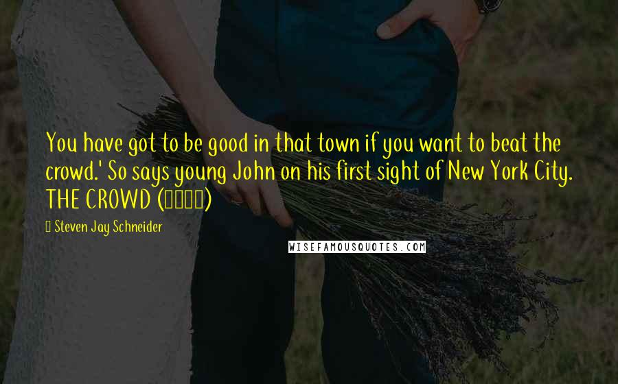 Steven Jay Schneider quotes: You have got to be good in that town if you want to beat the crowd.' So says young John on his first sight of New York City. THE CROWD